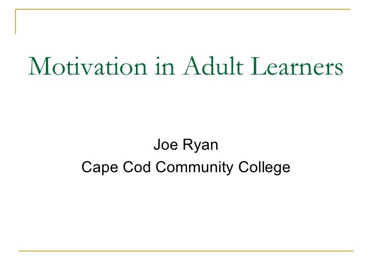 Motivation in Adult Learners <ul><li>Joe Ryan </li></ul><ul><li>Cape Cod Community College </li></ul>