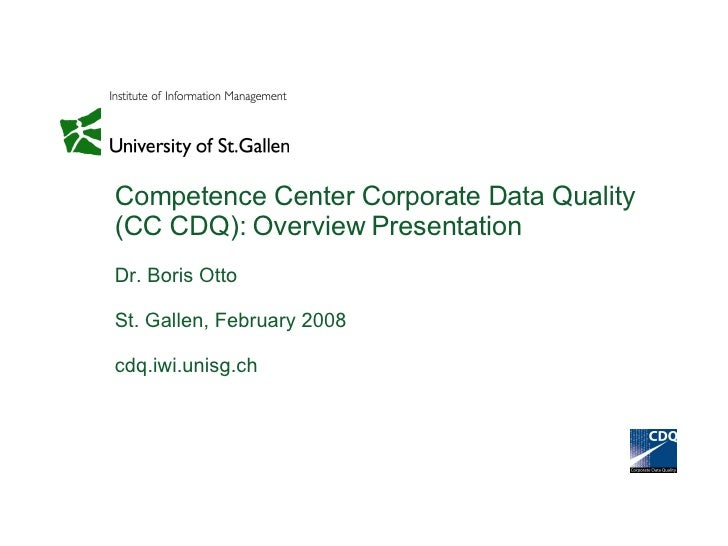 Competence Center Corporate Data Quality (CC CDQ): Overview Presentation Dr. Boris Otto St. Gallen, February 2008 cdq.iwi....