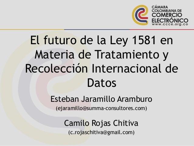 El futuro de la Ley 1581 en Materia de Tratamiento y Recolección Internacional de Datos Esteban Jaramillo Aramburo (ejaram...