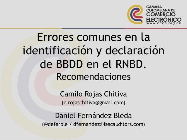 Errores comunes en la identificación y declaración de BBDD en el RNBD. Recomendaciones Camilo Rojas Chitiva (c.rojaschitiv...
