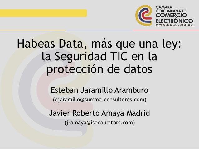 Habeas Data, más que una ley: la Seguridad TIC en la protección de datos Esteban Jaramillo Aramburo (ejaramillo@summa-cons...