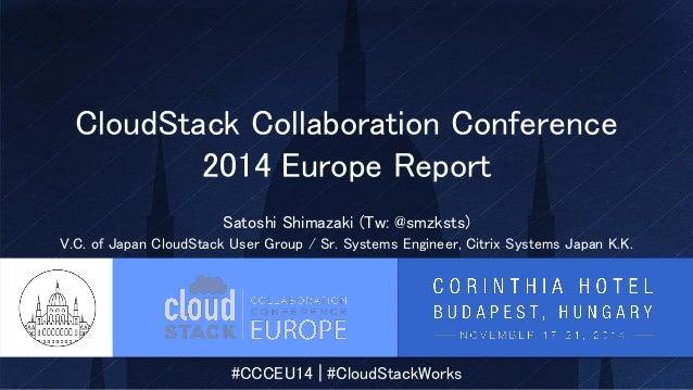 #CCCEU14 | #CloudStackWorks CloudStack Collaboration Conference 2014 Europe Report Satoshi Shimazaki (Tw: @smzksts) V.C. o...