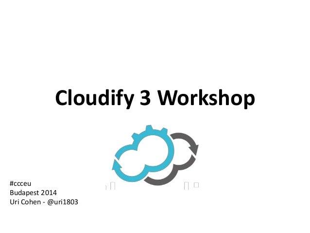 Cloudify 3 Workshop  #ccceu  Budapest 2014  Uri Cohen - @uri1803
