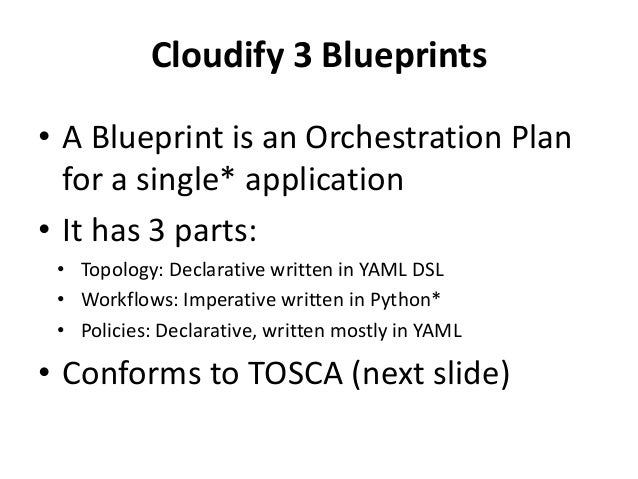 Cloudify 3 Blueprints  • A Blueprint is an Orchestration Plan  for a single* application  • It has 3 parts:  • Topology: D...