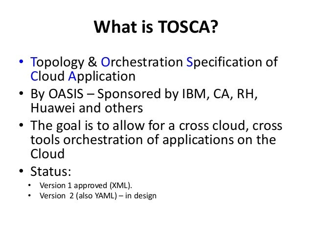 What is TOSCA?  • Topology & Orchestration Specification of  Cloud Application  • By OASIS – Sponsored by IBM, CA, RH,  Hu...