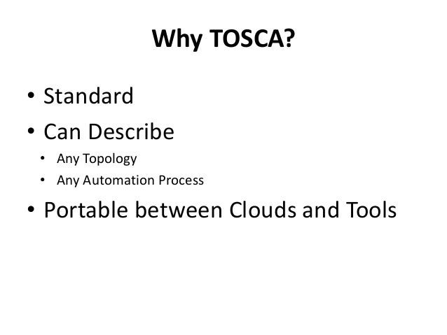 Why TOSCA?  • Standard  • Can Describe  • Any Topology  • Any Automation Process  • Portable between Clouds and Tools