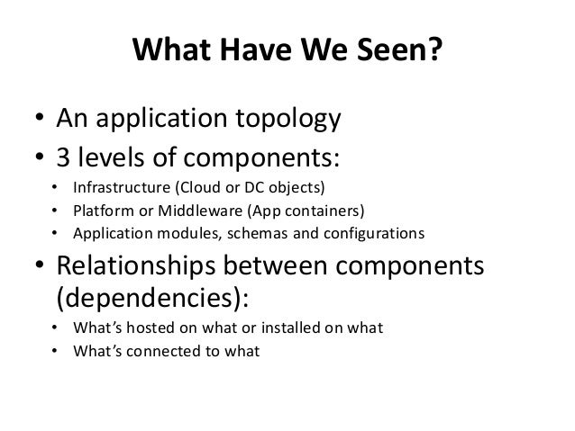 What Have We Seen?  • An application topology  • 3 levels of components:  • Infrastructure (Cloud or DC objects)  • Platfo...
