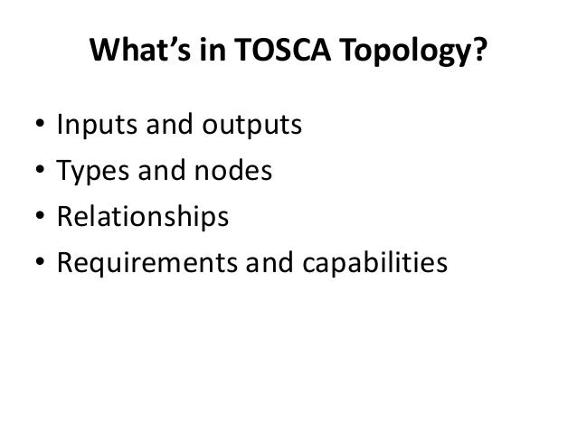 What's in TOSCA Topology?  • Inputs and outputs  • Types and nodes  • Relationships  • Requirements and capabilities