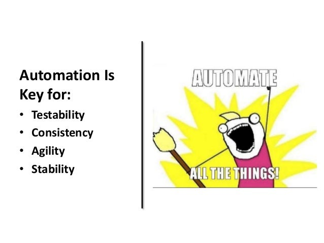 Automation Is  Key for:  • Testability  • Consistency  • Agility  • Stability