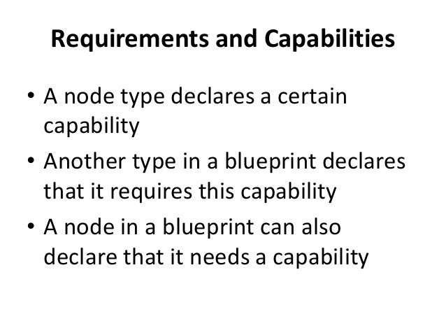 Requirements and Capabilities  • A node type declares a certain  capability  • Another type in a blueprint declares  that ...