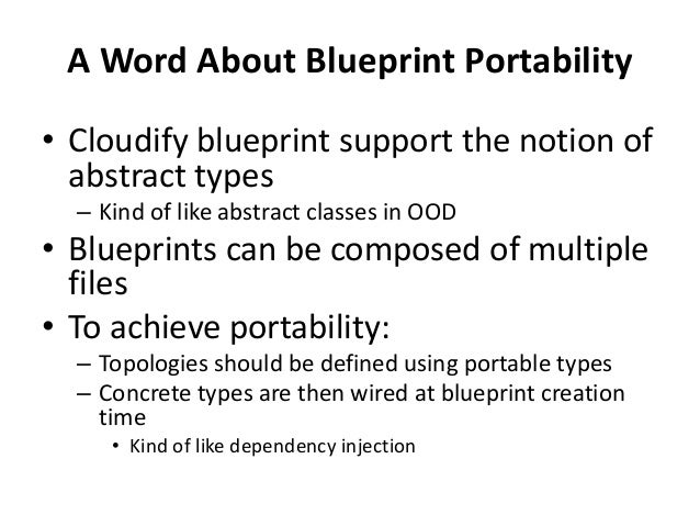 A Word About Blueprint Portability  • Cloudify blueprint support the notion of  abstract types  – Kind of like abstract cl...