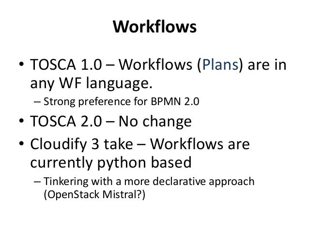 Workflows  • TOSCA 1.0 –Workflows (Plans) are in  any WF language.  – Strong preference for BPMN 2.0  • TOSCA 2.0 – No cha...
