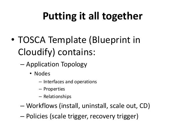 Putting it all together  • TOSCA Template (Blueprint in  Cloudify) contains:  – Application Topology  • Nodes  – Interface...