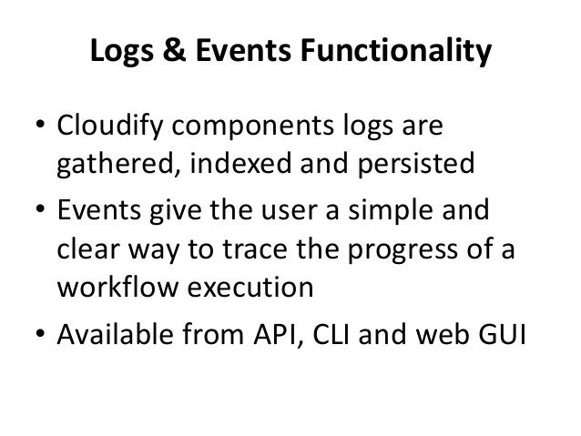 Logs & Events Functionality  • Cloudify components logs are  gathered, indexed and persisted  • Events give the user a sim...