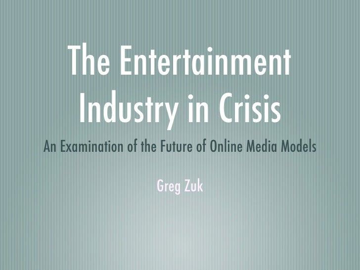 The Entertainment      Industry in Crisis An Examination of the Future of Online Media Models                       Greg Z...