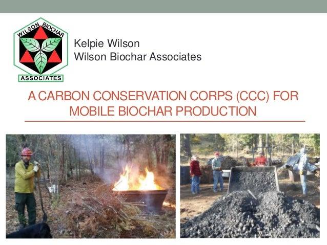 ACARBON CONSERVATION CORPS (CCC) FOR MOBILE BIOCHAR PRODUCTION Kelpie Wilson Wilson Biochar Associates