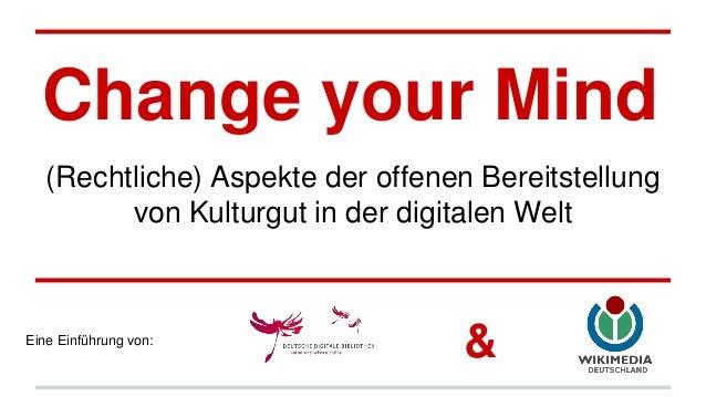 Change your Mind (Rechtliche) Aspekte der offenen Bereitstellung von Kulturgut in der digitalen Welt Eine Einführung von: &