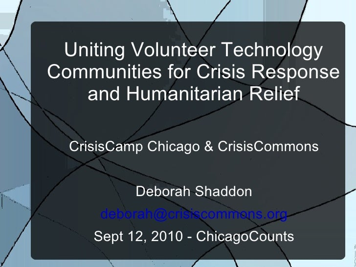 Uniting Volunteer Technology Communities for Crisis Response and Humanitarian Relief CrisisCamp Chicago & CrisisCommons De...