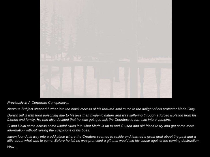Previously in A Corporate Conspiracy… Nervous Subject stepped further into the black morass of his tortured soul much to t...