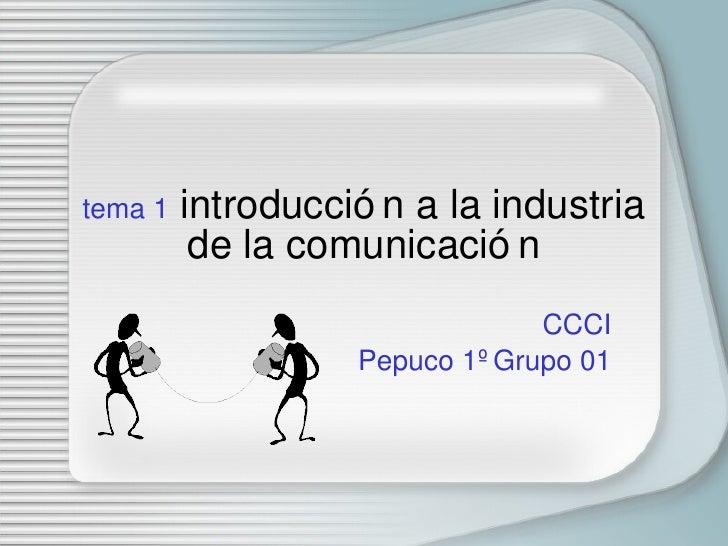 tema 1  introducci ón a la industria de la comunicación CCCI Pepuco 1º Grupo 01