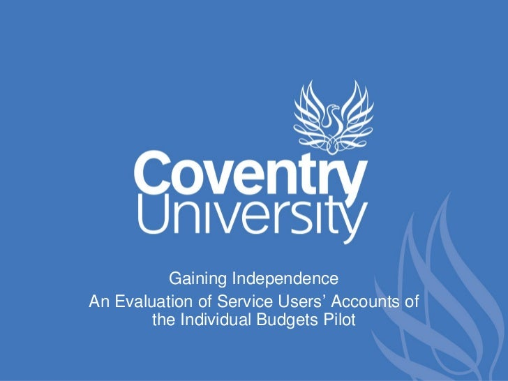 Gaining IndependenceAn Evaluation of Service Users' Accounts of        the Individual Budgets Pilot