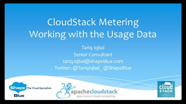 CloudStack Metering Working with the Usage Data Tariq Iqbal Senior Consultant tariq.iqbal@shapeblue.com Twitter: @TariqIqb...