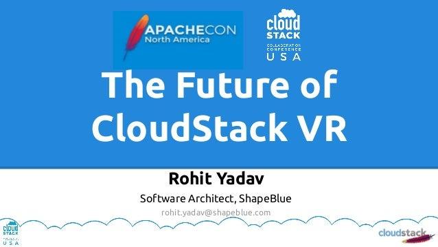 The Future of CloudStack VR Rohit Yadav Software Architect, ShapeBlue rohit.yadav@shapeblue.com