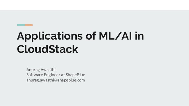 Applications of ML/AI in CloudStack Anurag Awasthi Software Engineer at ShapeBlue anurag.awasthi@shapeblue.com