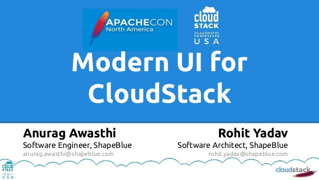 Modern UI for CloudStack Rohit Yadav Software Architect, ShapeBlue rohit.yadav@shapeblue.com Anurag Awasthi Software Engin...