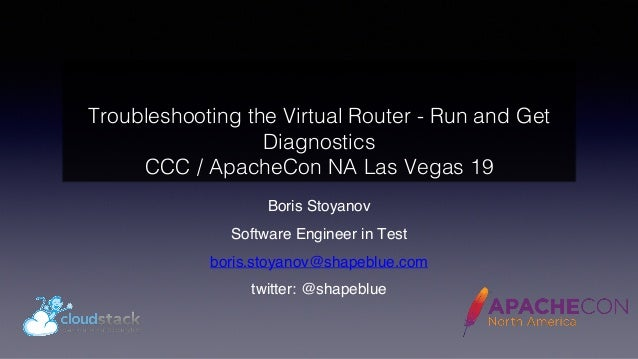 Troubleshooting the Virtual Router - Run and Get Diagnostics CCC / ApacheCon NA Las Vegas 19 Boris Stoyanov Software Engin...