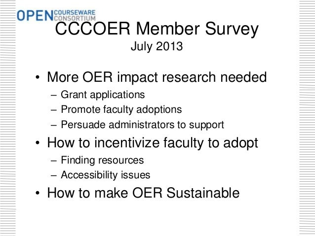 CCCOER Member Survey July 2013 • More OER impact research needed – Grant applications – Promote faculty adoptions – Persua...