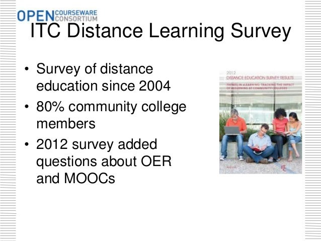 ITC Distance Learning Survey • Survey of distance education since 2004 • 80% community college members • 2012 survey added...