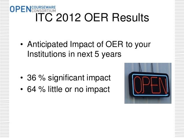 ITC 2012 OER Results • Anticipated Impact of OER to your Institutions in next 5 years • 36 % significant impact • 64 % lit...