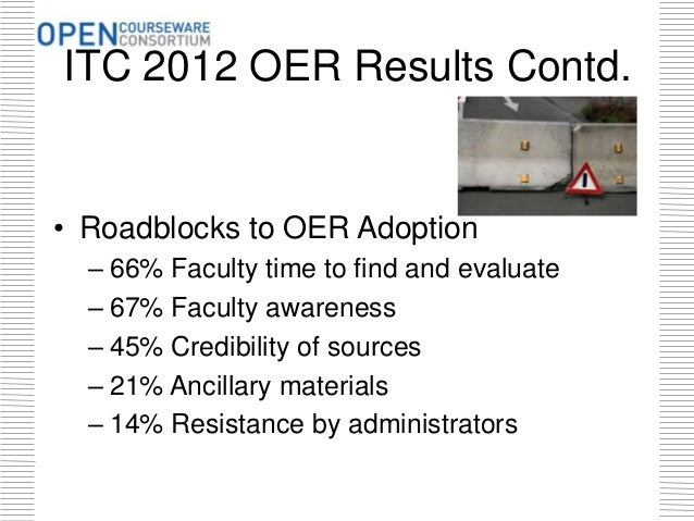ITC 2012 OER Results Contd. • Roadblocks to OER Adoption – 66% Faculty time to find and evaluate – 67% Faculty awareness –...