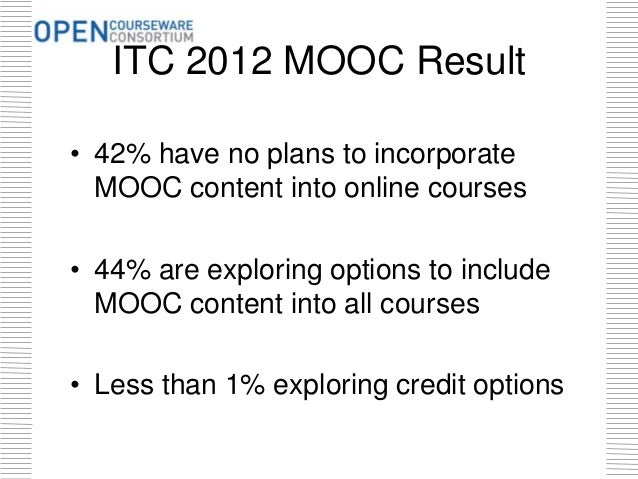 ITC 2012 MOOC Result • 42% have no plans to incorporate MOOC content into online courses • 44% are exploring options to in...