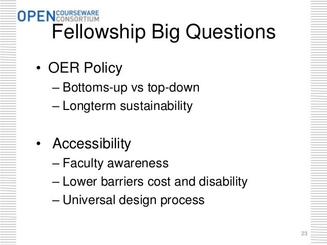 Fellowship Big Questions • OER Policy – Bottoms-up vs top-down – Longterm sustainability • Accessibility – Faculty awarene...