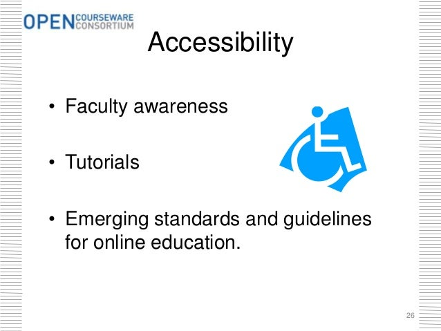 Accessibility • Faculty awareness • Tutorials • Emerging standards and guidelines for online education. 26