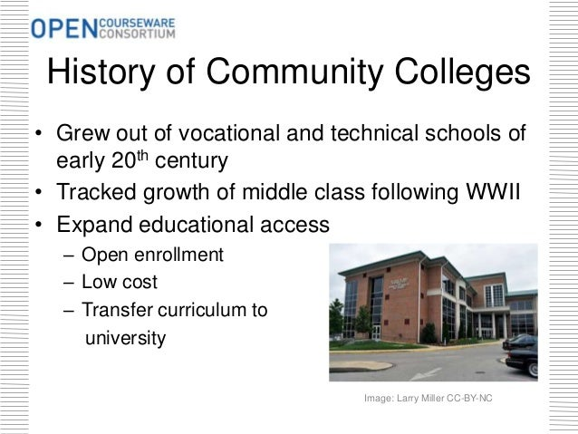History of Community Colleges • Grew out of vocational and technical schools of early 20th century • Tracked growth of mid...