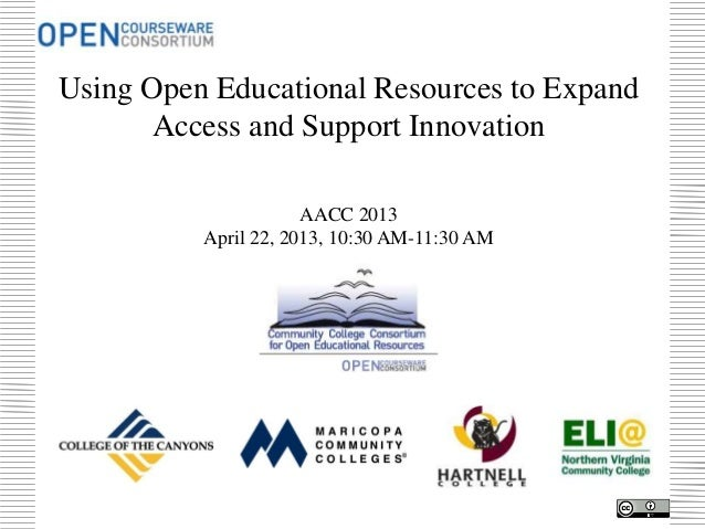 Using Open Educational Resources to ExpandAccess and Support InnovationAACC 2013April 22, 2013, 10:30 AM-11:30 AM