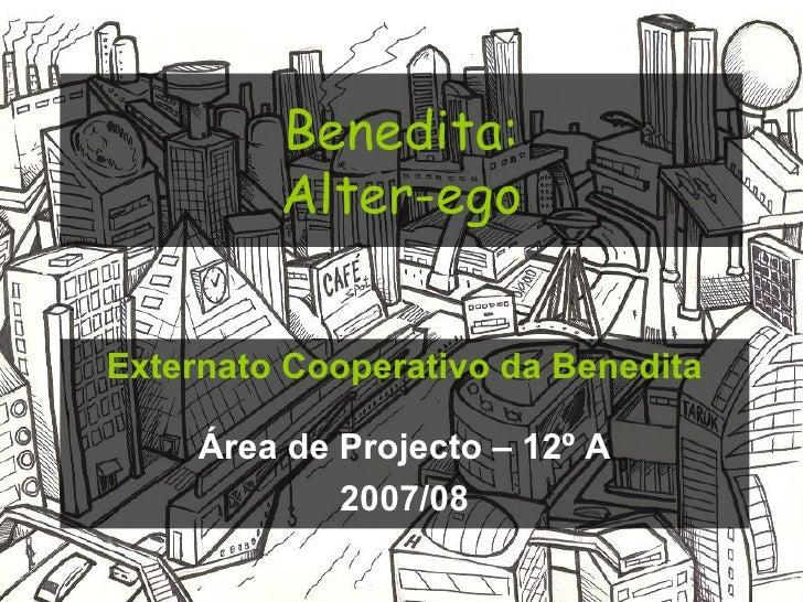 Benedita: Alter-ego Externato Cooperativo da Benedita Área de Projecto – 12º A 2007/08