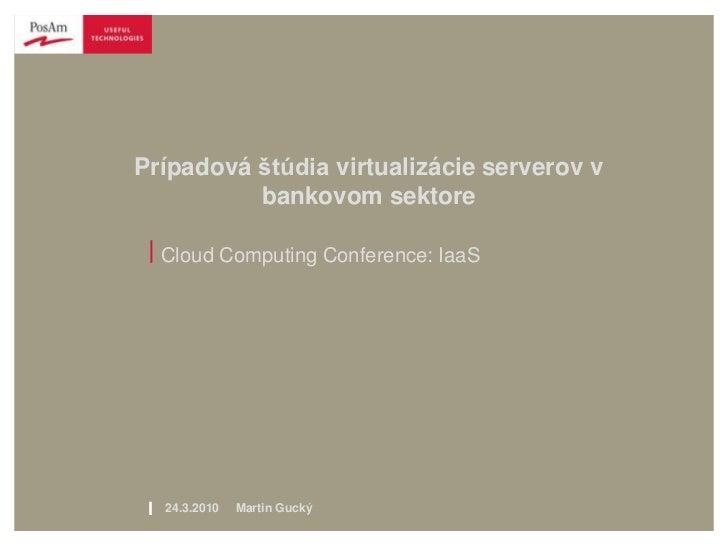 Prípadová štúdia virtualizácie serverov v          bankovom sektore | Cloud Computing Conference: IaaS l   24.3.2010   Mar...