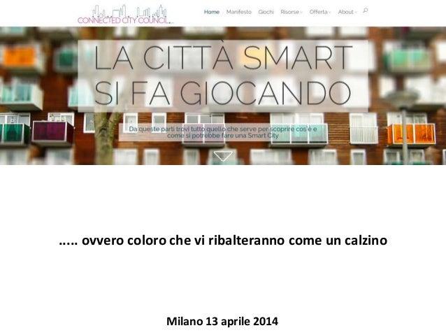 ..... ovvero coloro che vi ribalteranno come un calzino Milano 13 aprile 2014