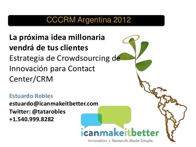 CCCRM Argentina 2012  La próxima idea millonaria vendrá de tus clientes Estrategia de Crowdsourcing de Innovación para Con...
