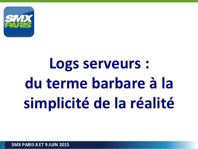 1 SMX PARIS 8 ET 9 JUIN 2015 Logs serveurs : du terme barbare à la simplicité de la réalité