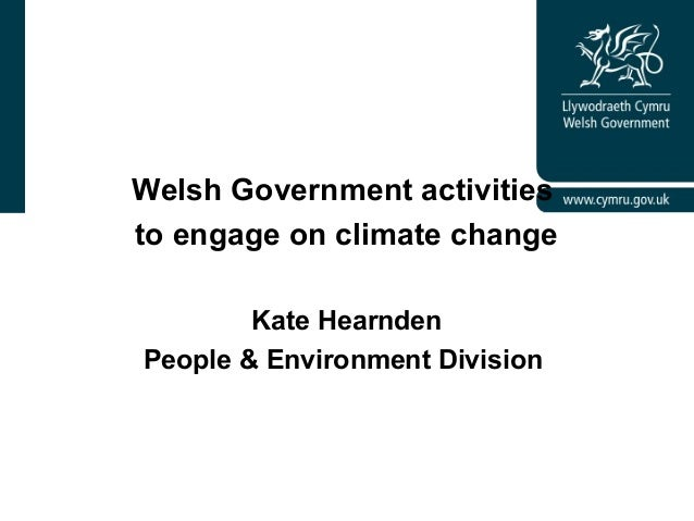 Welsh Government activities to engage on climate change Kate Hearnden People & Environment Division