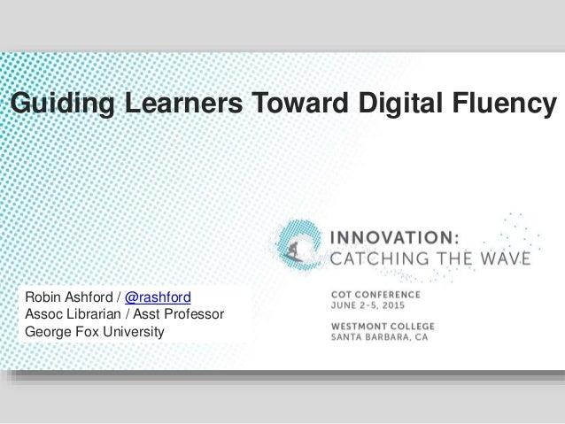 Robin Ashford / @rashford Assoc Librarian / Asst Professor George Fox University Guiding Learners Toward Digital Fluency