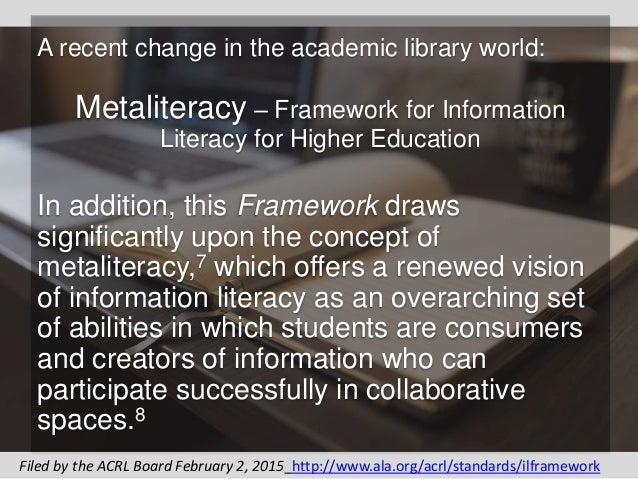A recent change in the academic library world: Metaliteracy – Framework for Information Literacy for Higher Education In a...