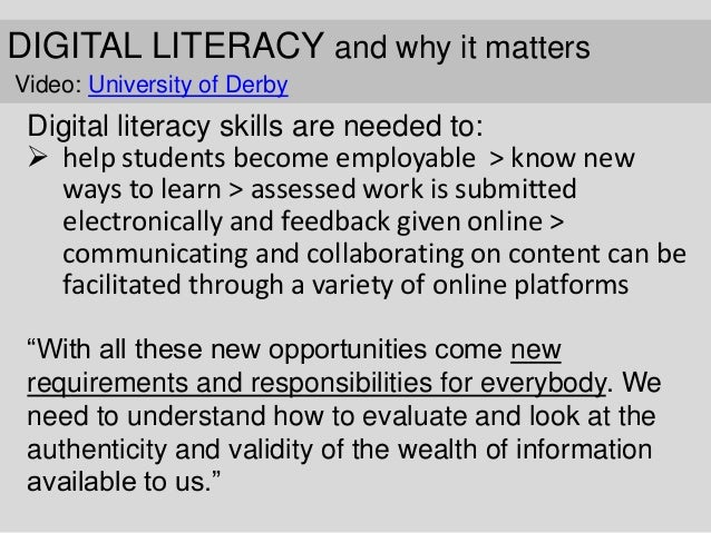 DIGITAL LITERACY and why it matters Video: University of Derby Digital literacy skills are needed to:  help students beco...
