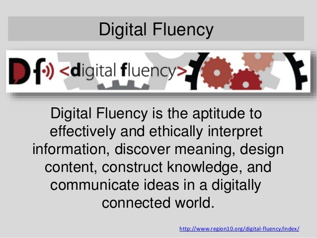 Digital Fluency Digital Fluency is the aptitude to effectively and ethically interpret information, discover meaning, desi...