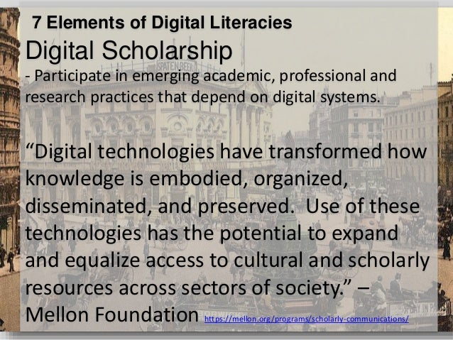 7 Elements of Digital Literacies Digital Scholarship - Participate in emerging academic, professional and research practic...
